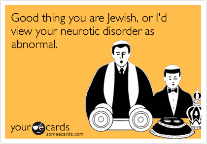 Good thing you are Jewish, or I'd view your neurotic disorder as abnormal.