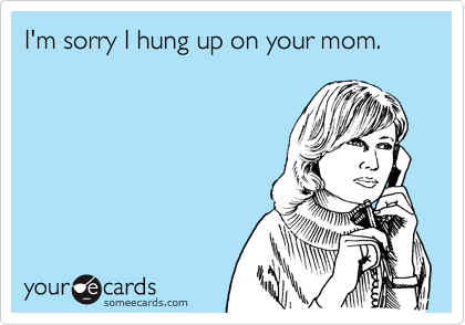 I'm sorry I hung up on your mom.