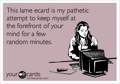 This lame ecard is my pathetic attempt to keep myself at