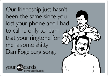 Our friendship just hasn't been the same since you lost your phone and I had to call it, only to learn that your ringtone for me is some shitty Dan Fogelburg song.
