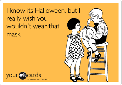 I know its Halloween, but Ireally wish youwouldn't wear thatmask.