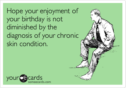 Hope your enjoyment of your birthday is not diminished by the diagnosis of your chronic skin condition.