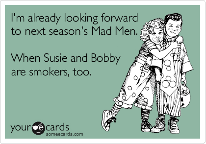 I'm already looking forward to next season's Mad Men.  When Susie and Bobby are smokers, too.