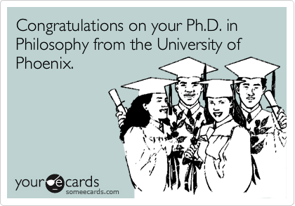Congratulations on your Ph.D. in Philosophy from the University of Phoenix.