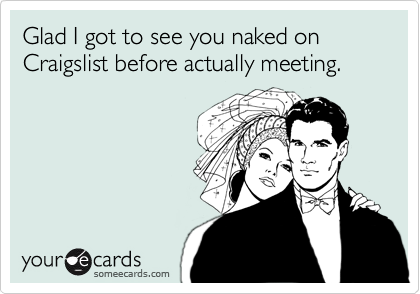 Glad I got to see you naked on Craigslist before actually meeting.