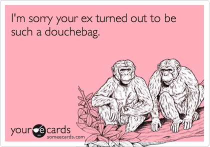 I'm sorry your ex turned out to be such a douchebag.