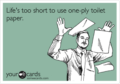 Life's too short to use one-ply toilet paper.