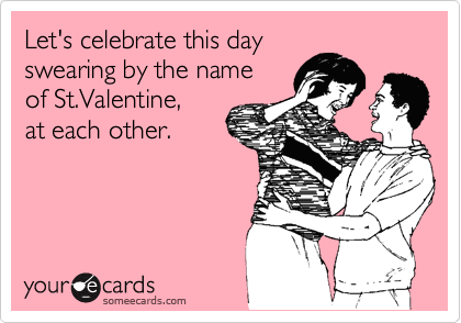 Let's celebrate this day  swearing by the name of St.Valentine,  at each other.