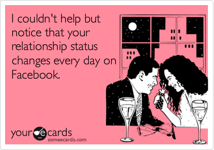 I couldn't help butnotice that yourrelationship statuschanges every day onFacebook.