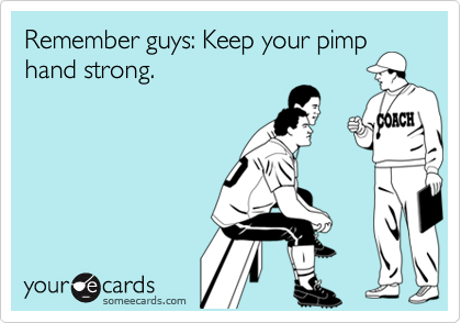 Remember guys: Keep your pimphand strong.