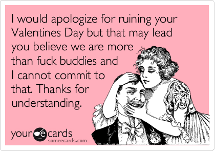 I would apologize for ruining your Valentines Day but that may lead you believe we are more 