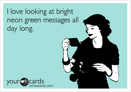 I love looking at bright neon green messages all day long.