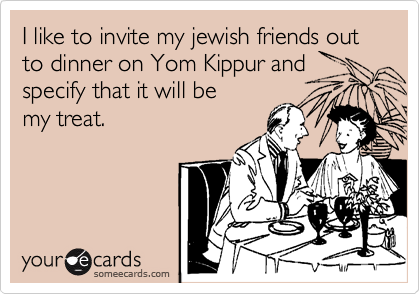 I like to invite my jewish friends out to dinner on Yom Kippur and