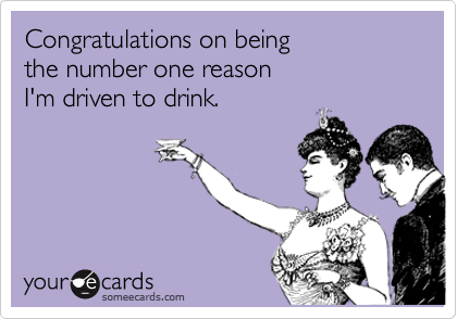 Congratulations on beingthe number one reasonI'm driven to drink.