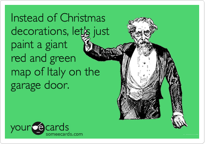 Instead of Christmas decorations, let's just paint a giant red and green  map of Italy on the garage door.