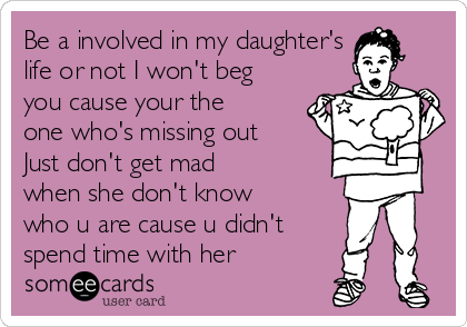 Be a involved in my daughter's life or not I won't beg you cause your the one who's missing out Just don't get mad when she don't know who u are cause u didn't spend time with her