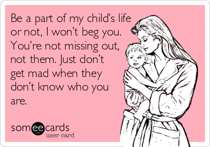 Be a part of my child's life or not, I won't beg you. You're not missing out, not them. Just don't get mad when they don't know who you are.