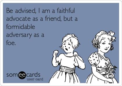 Be advised, I am a faithful advocate as a friend, but a formidable adversary as a foe.
