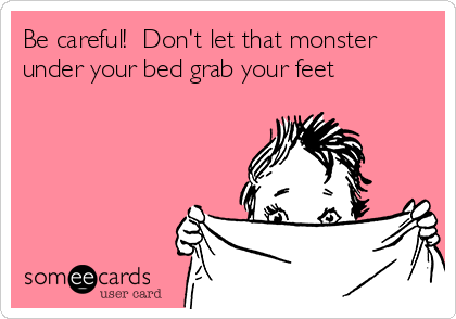 Be careful!  Don't let that monster under your bed grab your feet