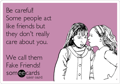 Be careful! Some people act like friends but they don't really care about you.  We call them Fake Friends!