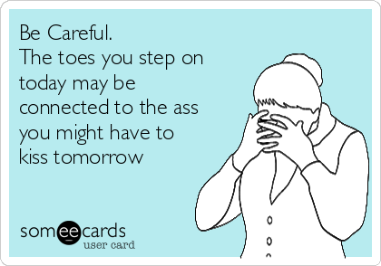 Be Careful. The toes you step on today may be connected to the ass you might have to kiss tomorrow