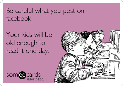 Be careful what you post on facebook.   Your kids will be old enough to read it one day.
