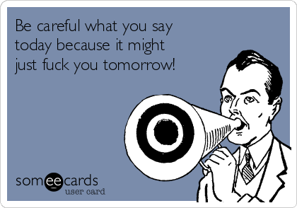 Be careful what you say today because it might just fuck you tomorrow!
