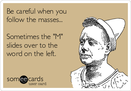 "Be careful when you follow the masses...  Sometimes the ""M"" slides over to the word on the left."