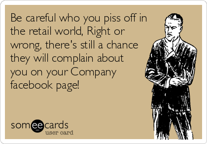 Be careful who you piss off in the retail world, Right or wrong, there's still a chance they will complain about you on your Company facebook page!