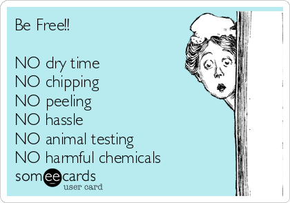 Be Free!!  NO dry time NO chipping NO peeling NO hassle NO animal testing NO harmful chemicals