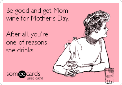 Be good and get Mom wine for Mother's Day.  After all, you're one of reasons she drinks.