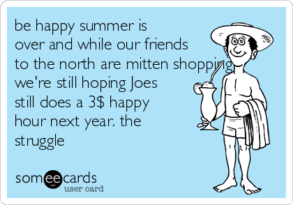 be happy summer is over and while our friends to the north are mitten shopping we're still hoping Joes still does a 3$ happy hour next year. the struggle