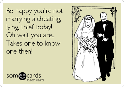 Be happy you're not marrying a cheating, lying, thief today! Oh wait you are... Takes one to know one then!