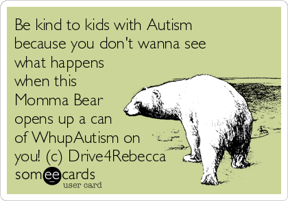 Be kind to kids with Autism because you don't wanna see what happens when this Momma Bear opens up a can  of WhupAutism on you! (c) Drive4Rebecca