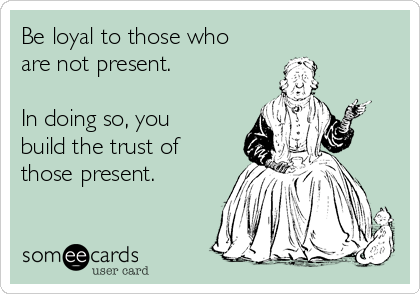 Be loyal to those who are not present.   In doing so, you build the trust of those present.