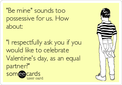 """Be mine"" sounds too possessive for us. How about:  ""I respectfully ask you if you would like to celebrate Valentine's day, as an equal partner?"""