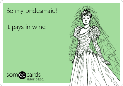 Be my bridesmaid?  It pays in wine.