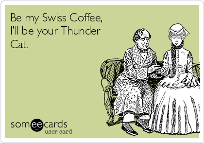 Be my Swiss Coffee, I'll be your Thunder Cat.