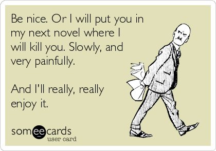 Be nice. Or I will put you in my next novel where I will kill you. Slowly, and very painfully.  And I'll really, really  enjoy it.