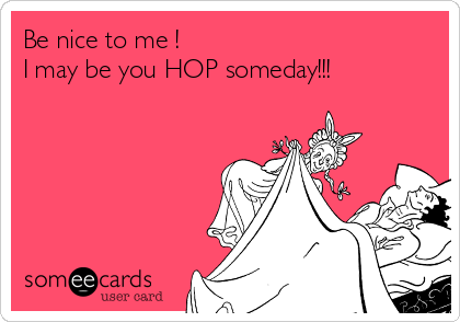 Be nice to me ! I may be you HOP someday!!!