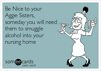 Be Nice to your Aggie Sisters, someday you will need them to smuggle alcohol into your nursing home
