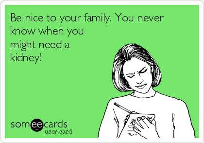 Be nice to your family. You never know when you might need a kidney!