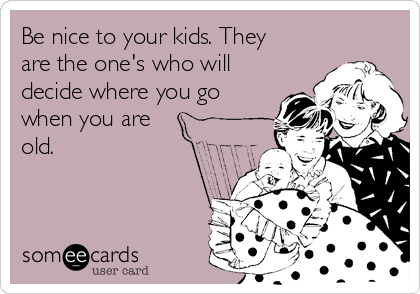 Be nice to your kids. They are the one's who will decide where you go when you are old.