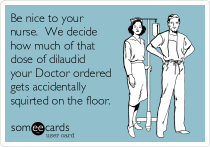 Be nice to your nurse.  We decide how much of that dose of dilaudid your Doctor ordered gets accidentally  squirted on the floor.