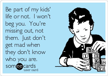 Be part of my kids' life or not.  I won't beg you.  You're missing out, not them.  Just don't get mad when they don't know who you are.