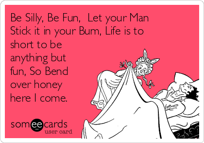 Be Silly, Be Fun,  Let your Man Stick it in your Bum, Life is to short to be anything but fun, So Bend over honey here I come.
