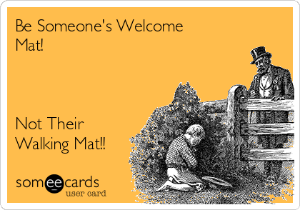 Be Someone's Welcome Mat!     Not Their Walking Mat!!