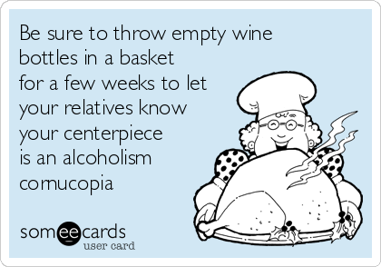 Be sure to throw empty wine bottles in a basket for a few weeks to let your relatives know your centerpiece is an alcoholism cornucopia