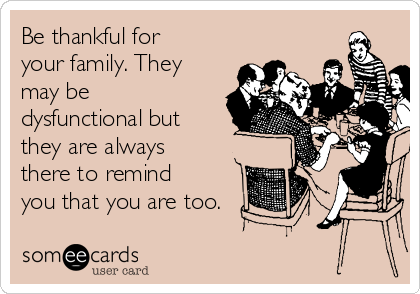 Be thankful for your family. They may be dysfunctional but they are always there to remind you that you are too.