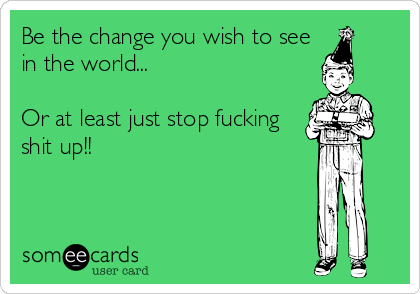 Be the change you wish to see in the world...  Or at least just stop fucking shit up!!